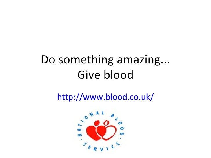 Do something amazing... Give blood http://www.blood.co.uk/