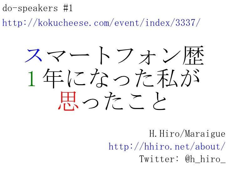ス マートフォン歴 1 年になった私が 思 ったこと H.Hiro/Maraigue http://hhiro.net/about/ Twitter: @h_hiro_ do-speakers #1 http://kokucheese.com/...