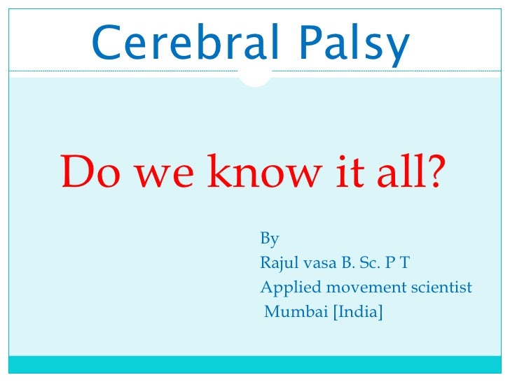Cerebral PalsyDo we know it all?         By         Rajul vasa B. Sc. P T         Applied movement scientist         Mumba...