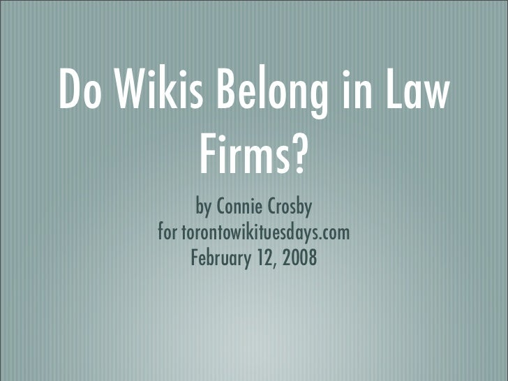 Do Wikis Belong in Law         Firms?            by Connie Crosby      for torontowikituesdays.com           February 12, ...