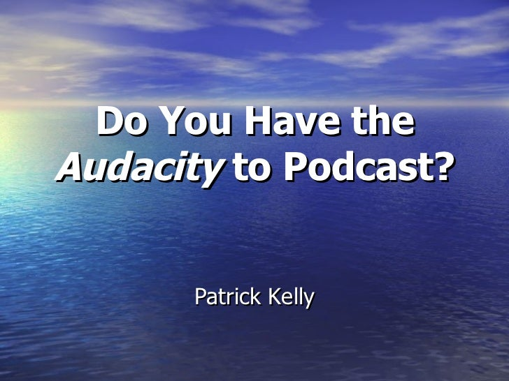 Patrick Kelly Do You Have the  Audacity  to Podcast?