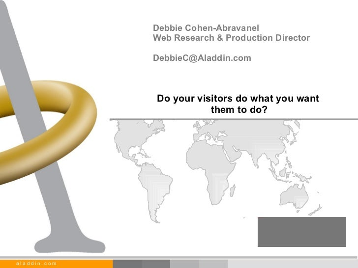 Do your visitors do what you want  them to do? Debbie Cohen-Abravanel Web Research & Production Director [email_address]