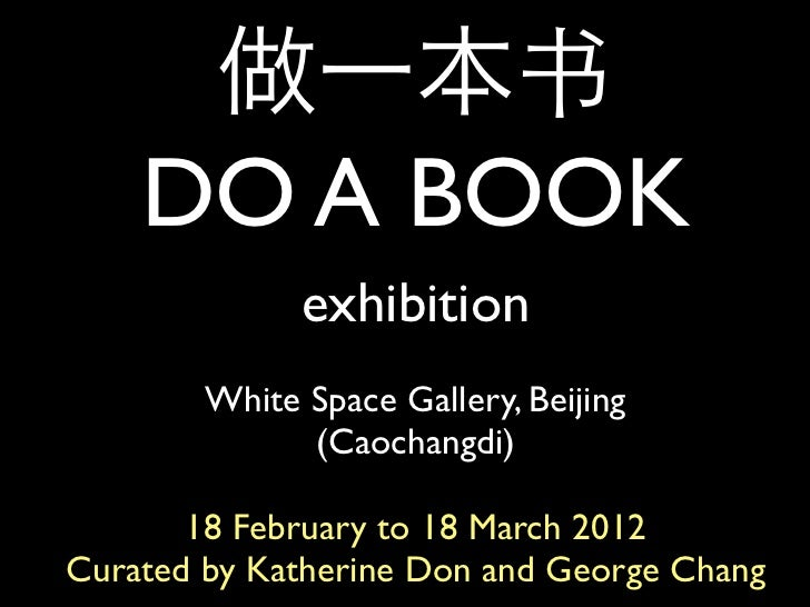 做一本书    DO A BOOK              exhibition        White Space Gallery, Beijing              (Caochangdi)       18 February ...