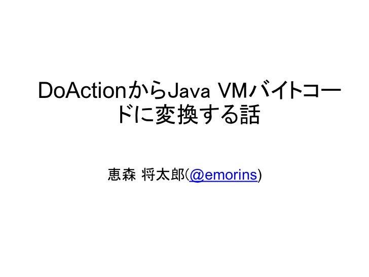 DoActionからJava VMバイトコー       ドに変換する話     恵森 将太郎(@emorins)
