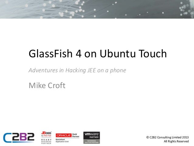 GlassFish 4 on Ubuntu Touch Adventures in Hacking JEE on a phone  Mike Croft  © C2B2 Consulting Limited 2013 All Rights Re...