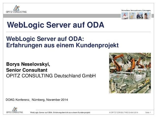 WebLogic Server auf ODA  WebLogic Server auf ODA:  Erfahrungen aus einem Kundenprojekt  Borys Neselovskyi,  Senior Consult...