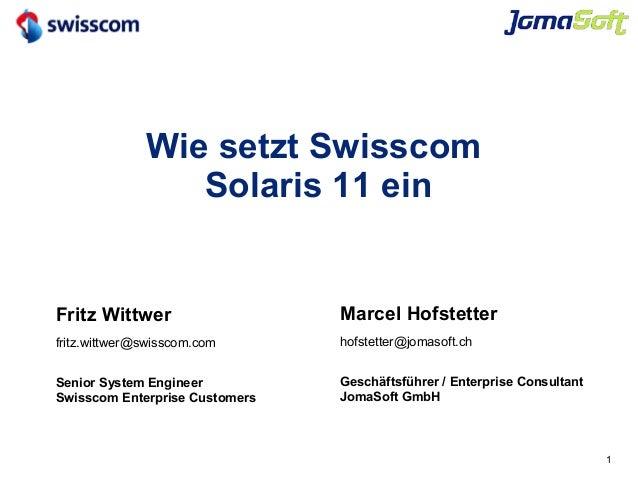 1 Wie setzt Swisscom Solaris 11 ein Marcel Hofstetter hofstetter@jomasoft.ch Geschäftsführer / Enterprise Consultant JomaS...