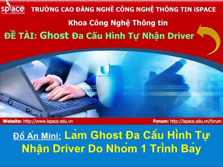 ĐỀ TÀI:  Ghost  Đa Cấu Hình Tự Nhận Driver Khoa Công Nghệ Thông tin Đồ Án Mini:  Làm Ghost Đa Cấu Hình Tự Nhận Driv...