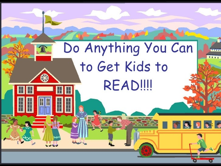Do Anything You Can to Get Kids to  READ!!!!