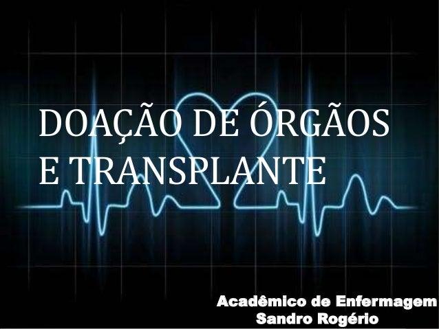 DOAÇÃO DE ÓRGÃOS E TRANSPLANTE Acadêmico de Enfermagem Sandro Rogério