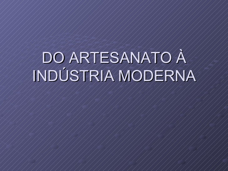 DO ARTESANATO ÀINDÚSTRIA MODERNA