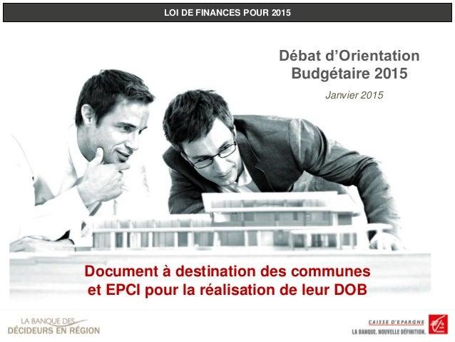 LOI DE FINANCES POUR 2015 Document à destination des communes et EPCI pour la réalisation de leur DOB Janvier 2015 Débat d...