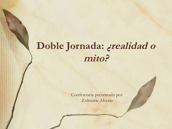 Doble Jornada: ¿realidad o          mito?       Conferencia presentada por           Zulmarie Alverio