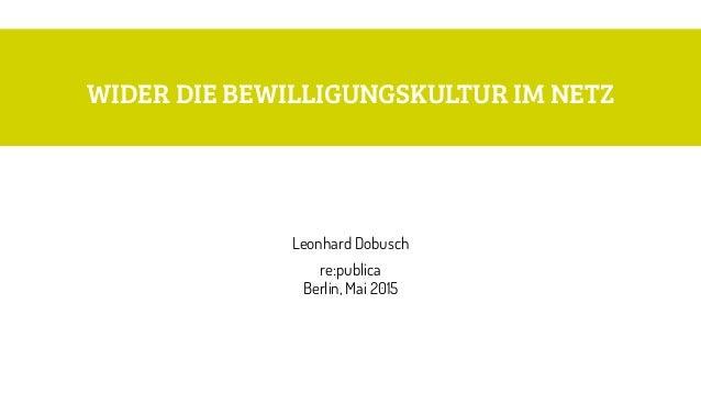 WIDER DIE BEWILLIGUNGSKULTUR IM NETZ Leonhard Dobusch re:publica Berlin, Mai 2015