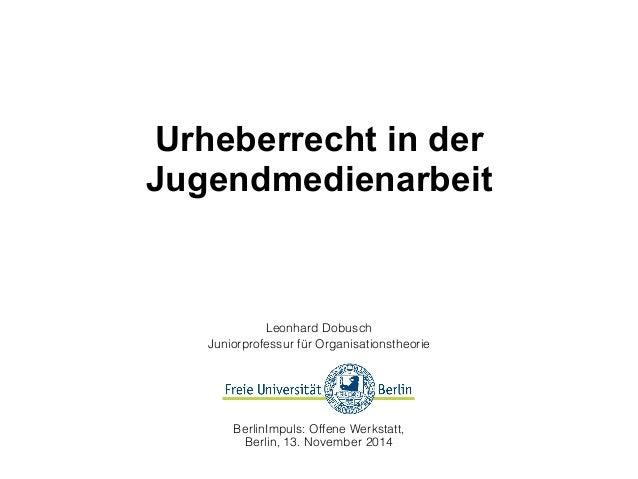 Urheberrecht in der  Jugendmedienarbeit  Leonhard Dobusch  Juniorprofessur für Organisationstheorie  BerlinImpuls: Offene ...