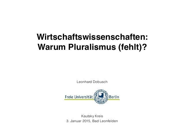Wirtschaftswissenschaften:! Warum Pluralismus (fehlt)? Leonhard Dobusch  Kautsky Kreis 3. Januar 2015, Bad Leonfelden