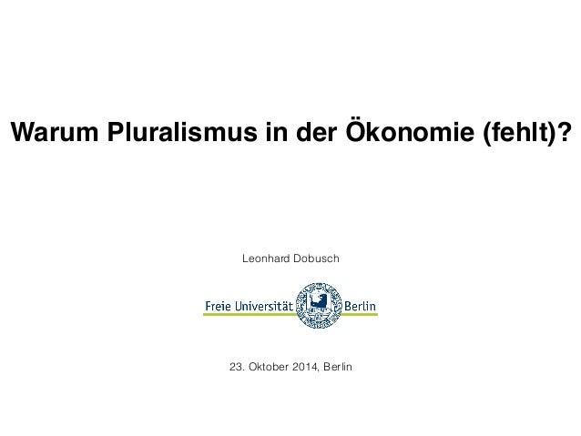Warum Pluralismus in der Ökonomie (fehlt)?  Leonhard Dobusch  23. Oktober 2014, Berlin
