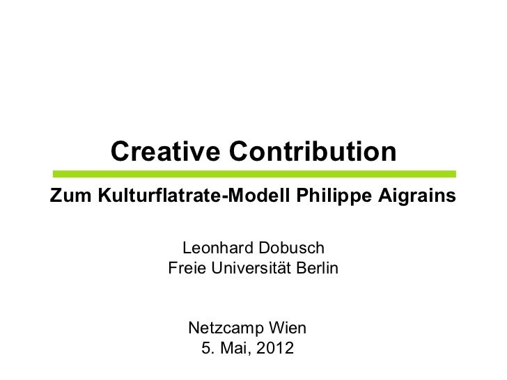 Creative ContributionZum Kulturflatrate-Modell Philippe Aigrains              Leonhard Dobusch            Freie Universitä...