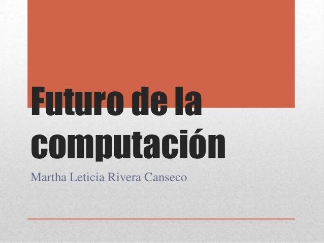 Futuro de la computación Martha Leticia Rivera Canseco