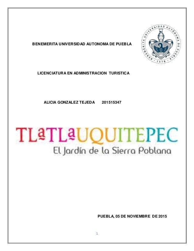 1 BENEMERITA UNIVERSIDAD AUTONOMA DE PUEBLA LICENCIATURA EN ADMINISTRACION TURISTICA ALICIA GONZALEZ TEJEDA 201515347 PUEB...