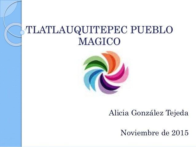 TLATLAUQUITEPEC PUEBLO MAGICO Alicia González Tejeda Noviembre de 2015