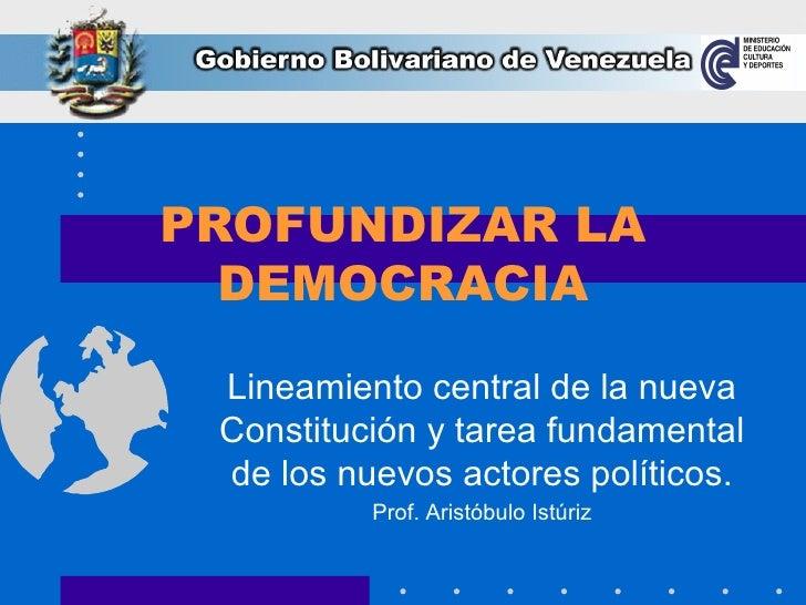 PROFUNDIZAR LA DEMOCRACIA Lineamiento central de la nueva Constitución y tarea fundamental de los nuevos actores políticos...