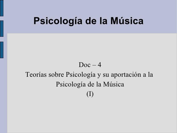 Psicología de la Música <ul><ul><li>Doc – 4 </li></ul></ul><ul><ul><li>Teorías sobre Psicología y su aportación a la  </li...