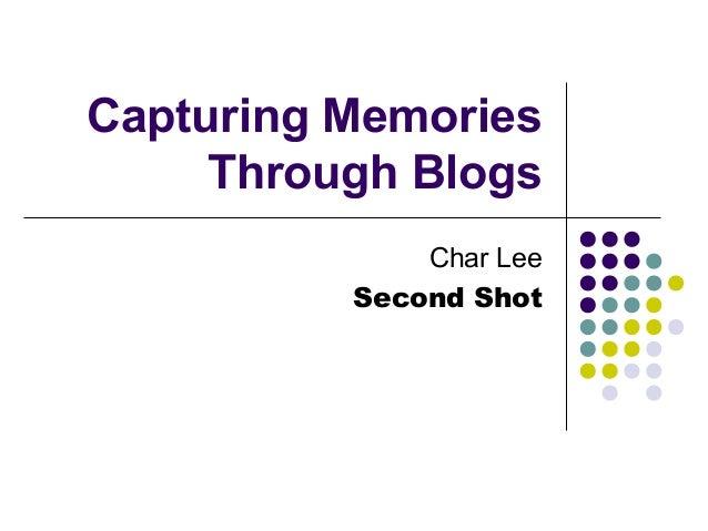 Capturing Memories Through Blogs Char Lee Second Shot