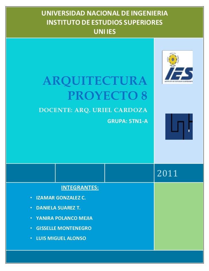 UNIVERSIDAD NACIONAL DE INGENIERIAINSTITUTO DE ESTUDIOS SUPERIORESUNI IES2011ARQUITECTURA PROYECTO 8DOCENTE: ARQ. URIEL CA...