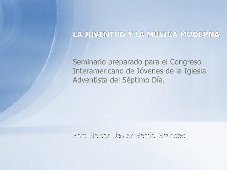 LA JUVENTUD Y LA MÚSICA MODERNA Seminario preparado para el Congreso Interamericano de Jóvenes de la Iglesia Adventista de...