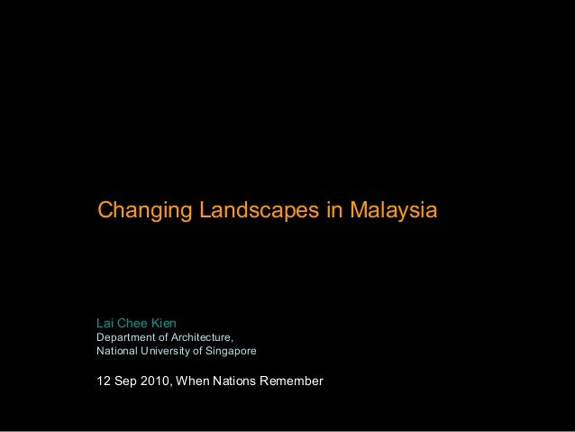 Changing Landscapes in Malaysia Lai Chee Kien Department of Architecture, National University of Singapore 12 Sep 2010, Wh...