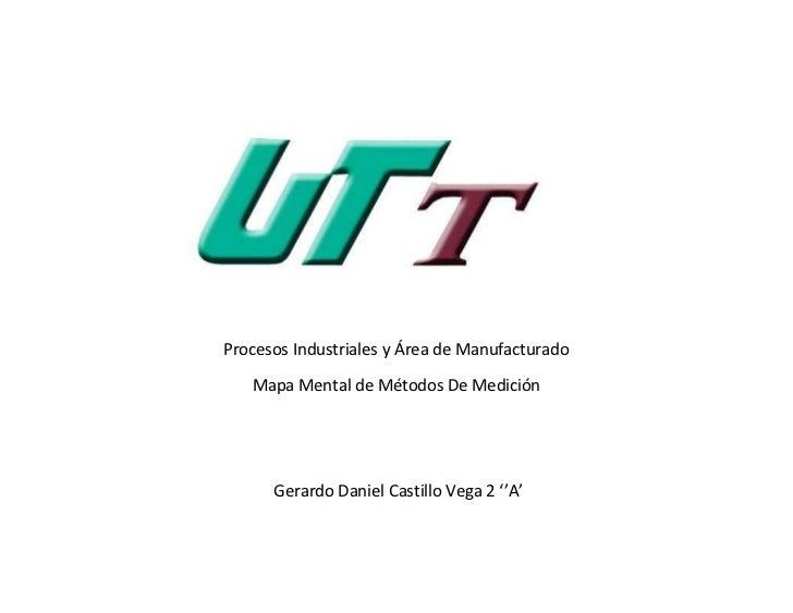 Procesos Industriales y Área de Manufacturado   Mapa Mental de Métodos De Medición      Gerardo Daniel Castillo Vega 2 ''A'