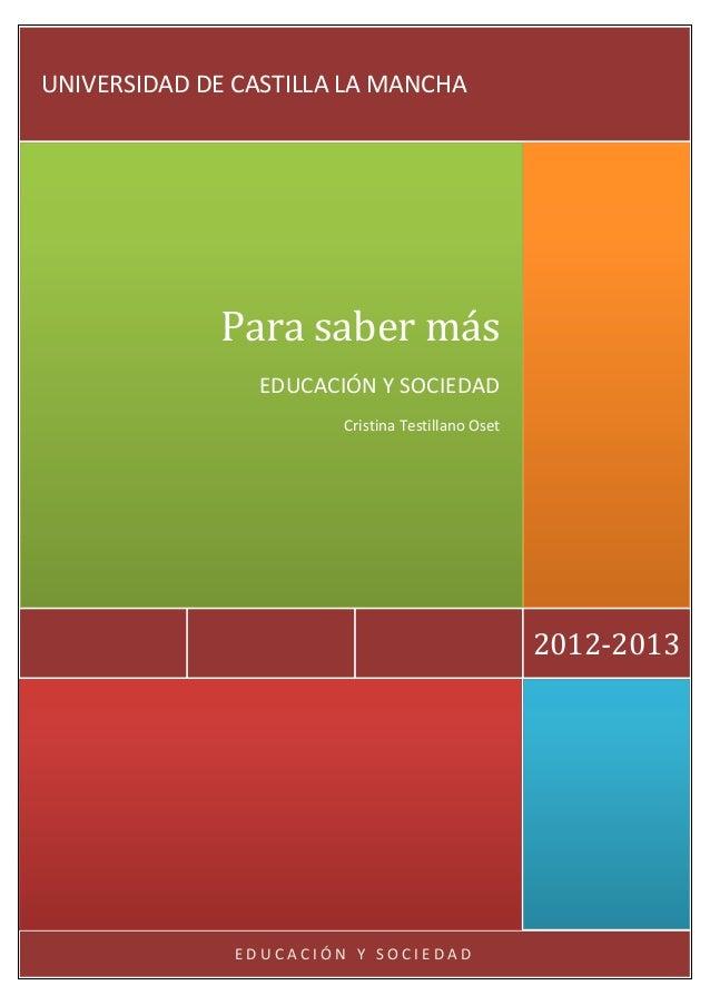 UNIVERSIDAD DE CASTILLA LA MANCHA  Para saber más EDUCACIÓN Y SOCIEDAD Cristina Testillano Oset  2012-2013  EDUCACIÓN Y SO...