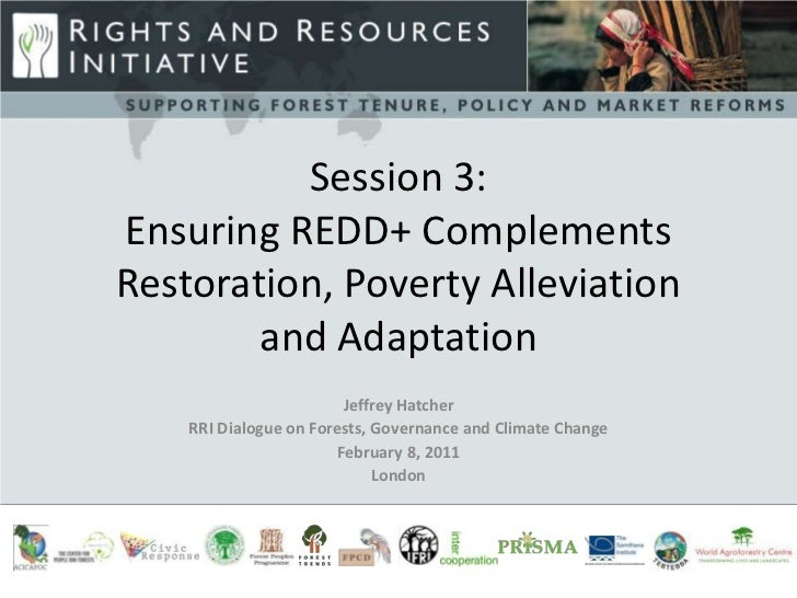 Session 3:Ensuring REDD+ ComplementsRestoration, Poverty Alleviation and Adaptation<br />Jeffrey Hatcher<br />RRI Dialogue...