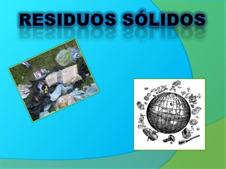 ¿Qué son losresiduos sólidos?   Son todos los desechos generados por las   actividades humanas, en forma sólida o   semisó...