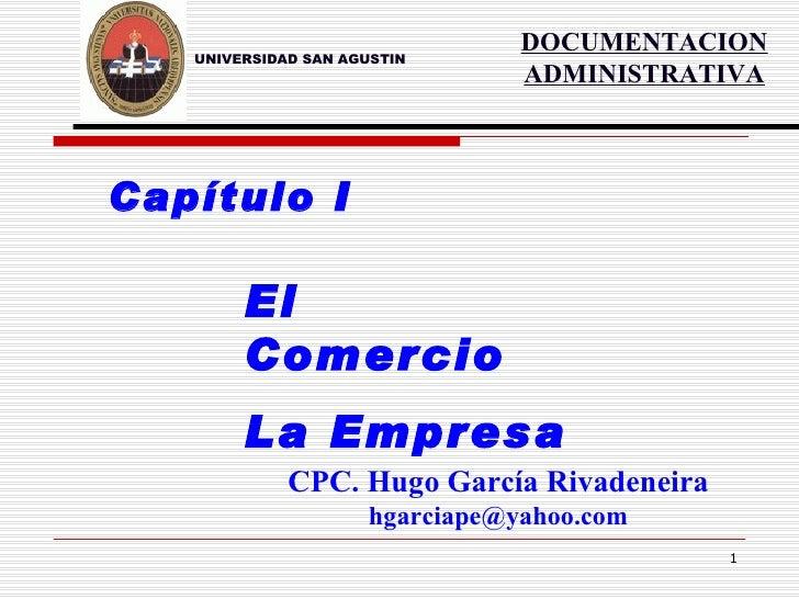 UNIVERSIDAD SAN AGUSTIN Capítulo I El Comercio La Empresa CPC. Hugo García Rivadeneira [email_address] DOCUMENTACION ADMIN...