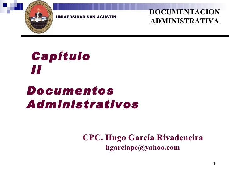 UNIVERSIDAD SAN AGUSTIN Capítulo II Documentos Administrativos CPC. Hugo García Rivadeneira [email_address] DOCUMENTACION ...