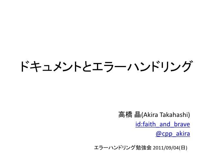 ドキュメントとエラーハンドリング            高橋 晶(Akira Takahashi)               id:faith_and_brave                       @cpp_akira      エ...