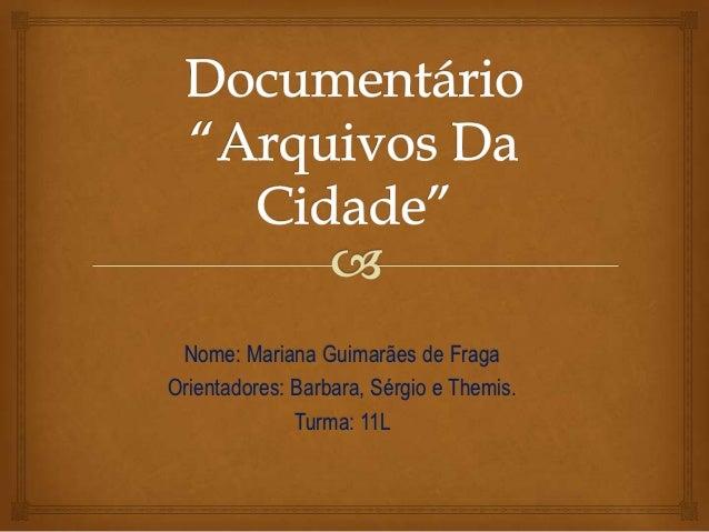 Nome: Mariana Guimarães de FragaOrientadores: Barbara, Sérgio e Themis.              Turma: 11L