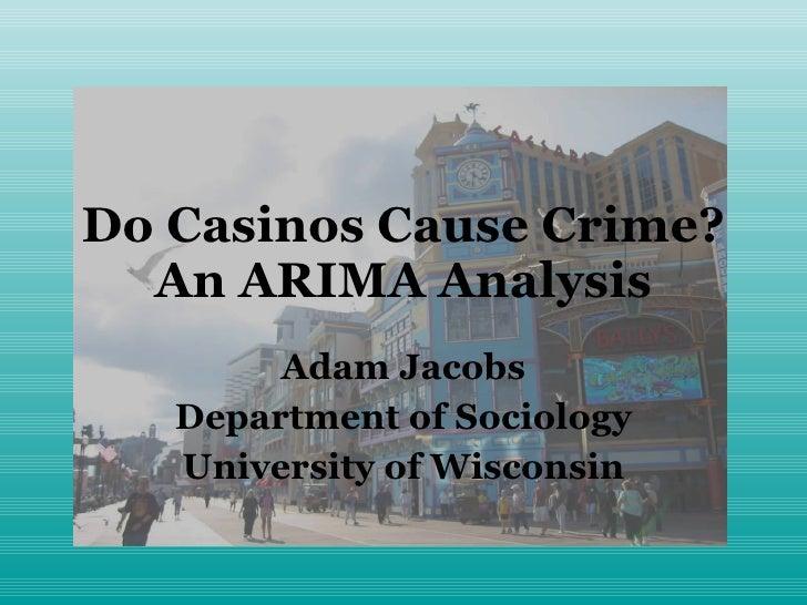 Do Casinos Cause Crime? An ARIMA Analysis Adam Jacobs Department of Sociology University of Wisconsin