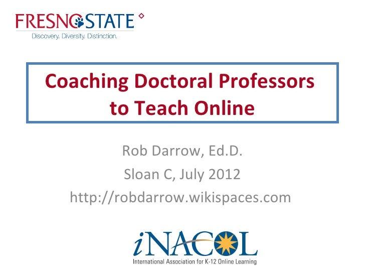 Coaching Doctoral Professors      to Teach Online          Rob Darrow, Ed.D.          Sloan C, July 2012  http://robdarro...