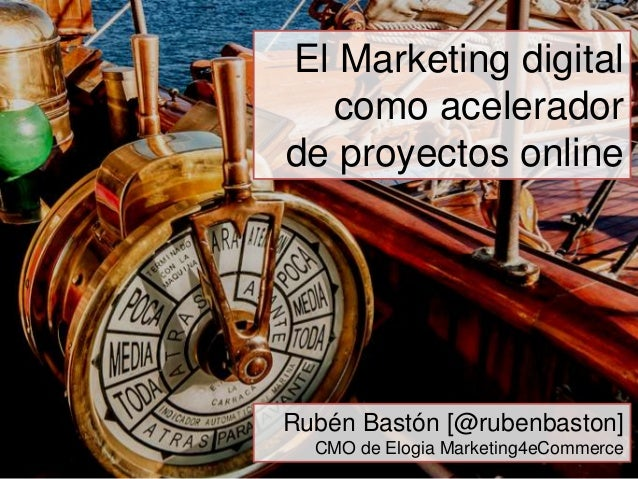 El Marketing digital  como aceleradorde proyectos onlineRubén Bastón [@rubenbaston]  CMO de Elogia Marketing4eCommerce