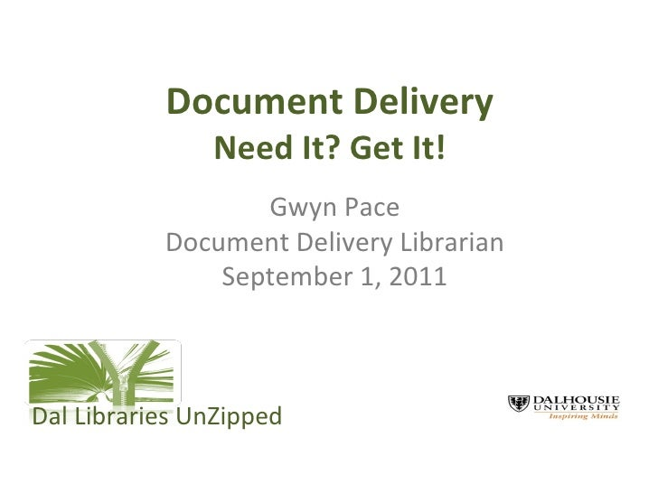 Document Delivery Need It? Get It! Gwyn Pace Document Delivery Librarian September 1, 2011 Dal Libraries UnZipped
