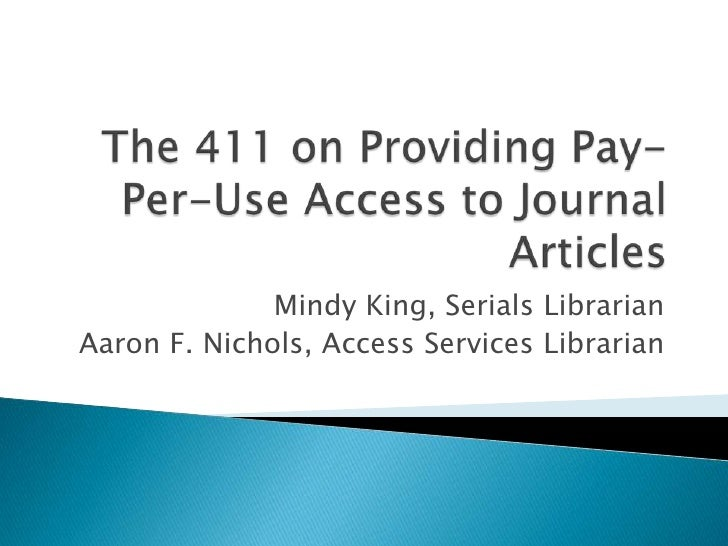 The 411 on Providing Pay-Per-Use Access to Journal Articles<br />Mindy King, Serials Librarian<br />Aaron F. Nichols, Acce...