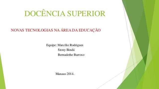 DOCÊNCIA SUPERIOR  NOVAS TECNOLOGIAS NA ÁREA DA EDUCAÇÃO  Equipe: Marcílio Rodrigues  Stony Bindá  Bernadethe Barroso  Man...