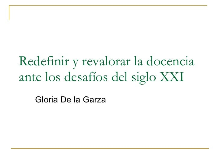 Redefinir y revalorar la docencia ante los desafíos del siglo XXI Gloria De la Garza
