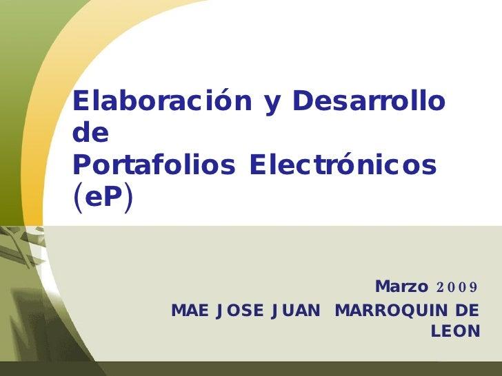 Marzo 2009 MAE JOSE JUAN  MARROQUIN DE LEON Elaboración y Desarrollo de Portafolios Electrónicos (eP)