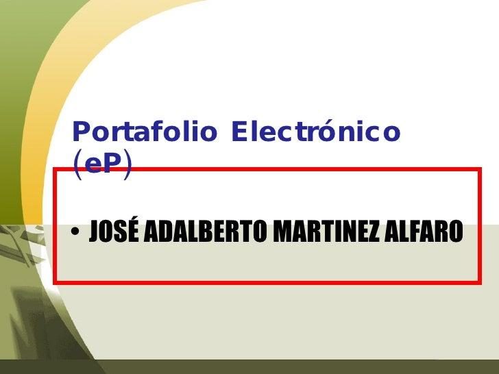 <ul><li>JOSÉ ADALBERTO MARTINEZ ALFARO </li></ul>Portafolio Electrónico (eP)