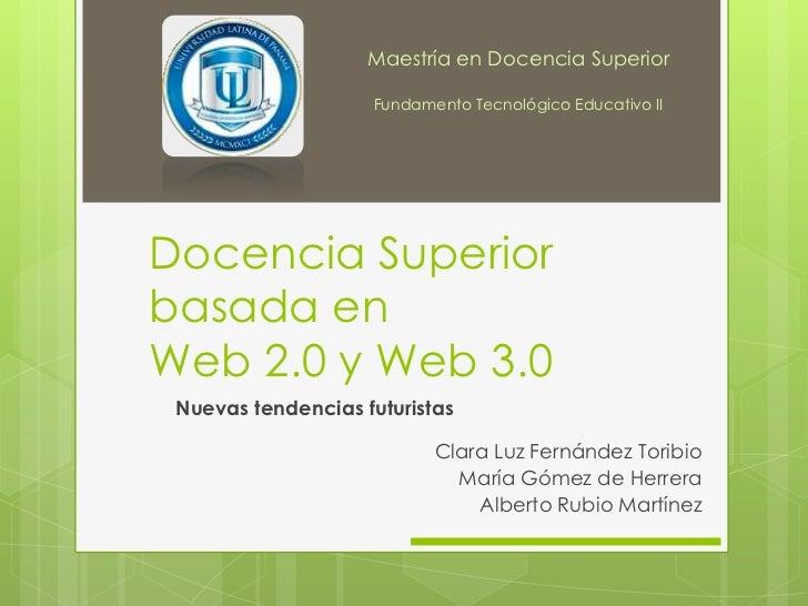 Docencia Superior basada en Web 2.0 y Web 3.0<br />Maestría en Docencia Superior<br />Fundamento Tecnológico Educativo II<...