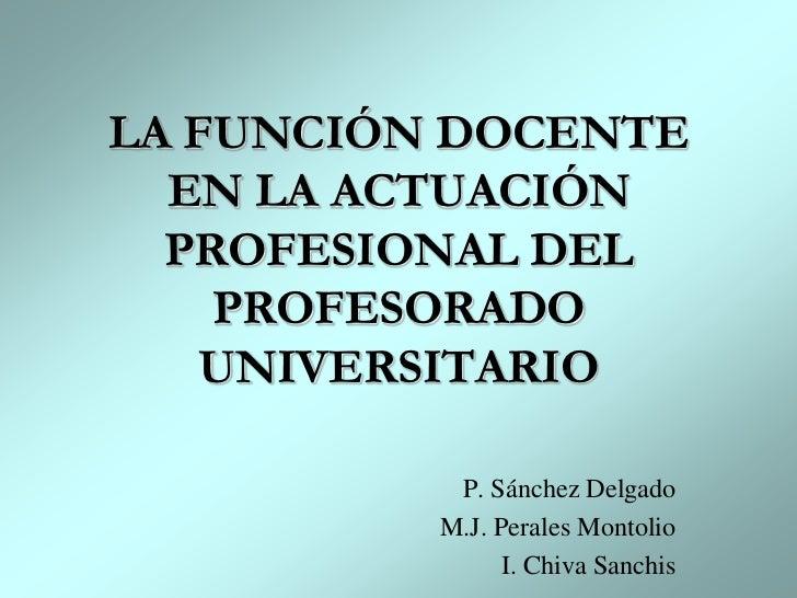 LA FUNCIÓN DOCENTE EN LA ACTUACIÓN PROFESIONAL DEL PROFESORADO UNIVERSITARIO<br />P. Sánchez Delgado<br />M.J. Perales Mon...